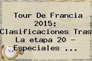 <b>Tour De Francia 2015</b>: Clasificaciones Tras La <b>etapa 20</b> - Especiales <b>...</b>