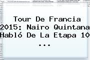 Tour De Francia 2015: <b>Nairo Quintana</b> Habló De La Etapa 10 <b>...</b>