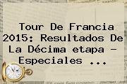 <b>Tour De Francia 2015</b>: Resultados De La Décima <b>etapa</b> - Especiales <b>...</b>