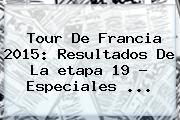 <b>Tour De Francia 2015</b>: Resultados De La <b>etapa</b> 19 - Especiales <b>...</b>