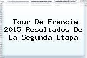 <b>Tour De Francia 2015</b> Resultados De La Segunda Etapa