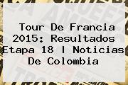 <b>Tour De Francia 2015</b>: Resultados <b>Etapa 18</b> |<b> Noticias De Colombia