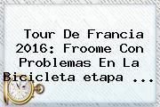 <b>Tour De Francia 2016</b>: Froome Con Problemas En La Bicicleta <b>etapa</b> ...