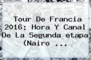 <b>Tour De Francia 2016</b>: Hora Y Canal De La Segunda <b>etapa</b> (Nairo ...
