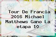 <b>Tour De Francia 2016</b> Michael Matthews Gano La <b>etapa 10</b>