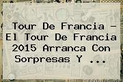 Tour De Francia - El <b>Tour De Francia 2015</b> Arranca Con Sorpresas Y <b>...</b>