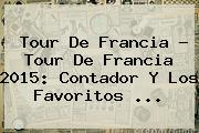 <b>Tour De Francia</b> - <b>Tour De Francia</b> 2015: Contador Y Los Favoritos <b>...</b>