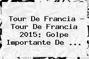 Tour De Francia - <b>Tour De Francia 2015</b>: Golpe Importante De <b>...</b>