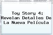 <b>Toy Story 4</b>: Revelan Detalles De La Nueva Película