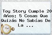 <b>Toy Story</b> Cumple 20 Años: 5 Cosas Que Quizás No Sabías De La <b>...</b>