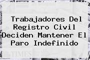 Trabajadores Del <b>Registro Civil</b> Deciden Mantener El Paro Indefinido