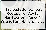Trabajadores Del <b>Registro Civil</b> Mantienen Paro Y Anuncian Marcha <b>...</b>