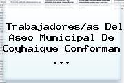 Trabajadores/<b>as</b> Del Aseo Municipal De Coyhaique Conforman <b>...</b>