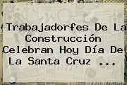 Trabajadorfes De La Construcción Celebran Hoy <b>Día De La Santa Cruz</b> <b>...</b>