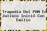 Tragedia Del PAN En <b>Jalisco</b> Inició Con Emilio
