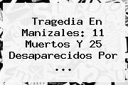Tragedia En <b>Manizales</b>: 11 Muertos Y 25 Desaparecidos Por ...