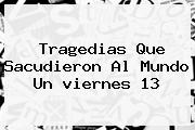 Tragedias Que Sacudieron Al Mundo Un <b>viernes 13</b>