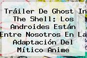 Tráiler De <b>Ghost In The Shell</b>: Los Androides Están Entre Nosotros En La Adaptación Del Mítico Anime