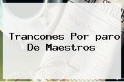 Trancones Por <b>paro</b> De Maestros