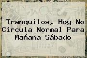 Tranquilos, Hoy No Circula Normal Para Mañana Sábado