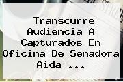 Transcurre Audiencia A Capturados En Oficina De Senadora <b>Aida</b> ...