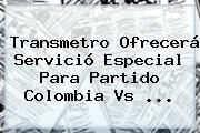Transmetro Ofrecerá Servició Especial Para Partido <b>Colombia Vs</b> <b>...</b>