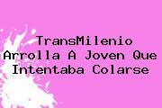 <b>TransMilenio</b> Arrolla A Joven Que Intentaba Colarse