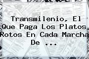 <b>Transmilenio</b>, El Que Paga Los Platos Rotos En Cada Marcha De ...