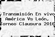 Transmisión En <b>vivo América Vs León</b>, Torneo Clausura <b>2016</b>
