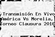 Transmisión En Vivo <b>América Vs Morelia</b>, Torneo Clausura 2016