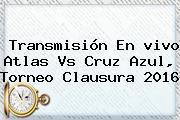 Transmisión En <b>vivo Atlas Vs Cruz Azul</b>, Torneo Clausura 2016