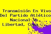 Transmisión En Vivo Del Partido Atlético Nacional Vs. Libertad, <b>Copa</b> <b>...</b>