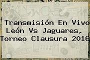 Transmisión En Vivo <b>León Vs Jaguares</b>, Torneo Clausura 2016