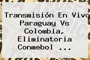 Transmisión En Vivo Paraguay Vs Colombia, <b>Eliminatoria Conmebol</b> ...