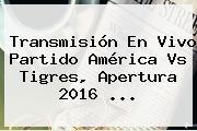 Transmisión En Vivo Partido <b>América Vs Tigres</b>, Apertura 2016 ...