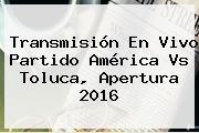 Transmisión En Vivo Partido <b>América Vs Toluca</b>, Apertura 2016