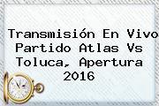 Transmisión En Vivo Partido <b>Atlas Vs Toluca</b>, Apertura 2016