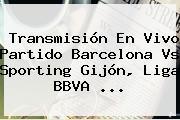 Transmisión En Vivo Partido <b>Barcelona</b> Vs Sporting Gijón, Liga BBVA <b>...</b>
