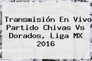 Transmisión En Vivo Partido <b>Chivas Vs Dorados</b>, Liga MX 2016