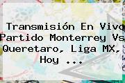 Transmisión En Vivo Partido <b>Monterrey Vs Queretaro</b>, Liga MX, Hoy <b>...</b>
