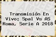 Transmisión En Vivo: Spal Vs AS Roma, <b>Serie A</b> 2018