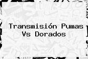 Transmisión <b>Pumas Vs Dorados</b>