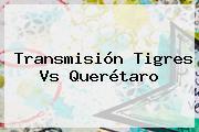 Transmisión <b>Tigres Vs Querétaro</b>