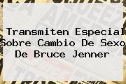 Transmiten Especial Sobre Cambio De Sexo De <b>Bruce Jenner</b>