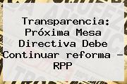 Transparencia: Próxima Mesa Directiva Debe Continuar <b>reforma</b> - RPP