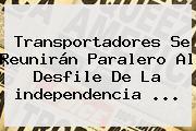 Transportadores Se Reunirán Paralero Al Desfile De La <b>independencia</b> ...