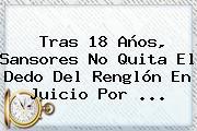 Tras 18 Años, <b>Sansores</b> No Quita El Dedo Del Renglón En Juicio Por ...
