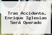 Tras Accidente, <b>Enrique Iglesias</b> Será Operado