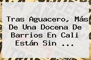 Tras Aguacero, Más De Una Docena De Barrios En <b>Cali</b> Están Sin <b>...</b>