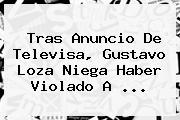 Tras Anuncio De Televisa, <b>Gustavo Loza</b> Niega Haber Violado A ...